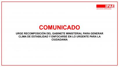 COMUNICADO – URGE RECOMPOSICIÓN DEL GABINETE MINISTERIAL PARA GENERAR CLIMA DE ESTABILIDAD Y ENFOCARSE EN LO URGENTE PARA LA CIUDADANIA